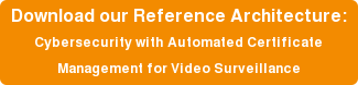 Download our Reference Architecture: Cybersecurity with Automated Certificate Management for Video Surveillance
